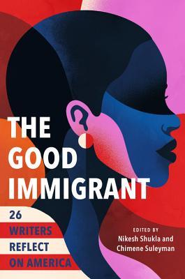 The Good Immigrant: 26 Writers Reflect on America by Nikesh Shukla