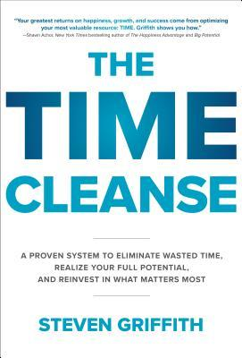 The Time Cleanse: A Proven System to Eliminate Wasted Time, Realize Your Full Potential, and Reinvest in What Matters Most by Steven Griffith