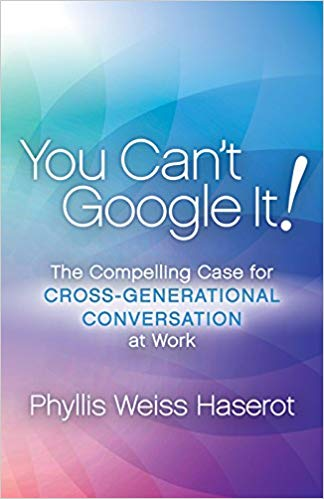 You Can't Google It!: The Compelling Case for Cross-Generational Conversation at Work by Phyllis Weiss Haserot