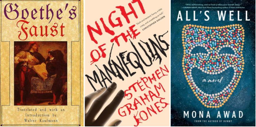 Covers of Faust by Johann Wolfgang von Goethe; Night of the Mannequins by Stephen Graham Jones; All's Well by Mona Awad