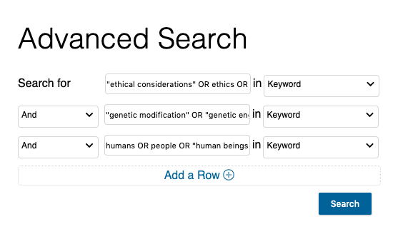 "In our example, the top search box should have: ""ethical considerations"" OR ethics OR morals OR ""ethical implications."" The middle search box should have: ""genetic modifications"" OR ""genetic engineering"" OR ""genomic editing."" The bottom search box should have: ""humans"" OR ""human beings"" OR people. The ""AND"" option should be selected in the dropdown boxes to the left of the middle and bottom search boxes. The ""Keyword"" option should be selected in the dropdown boxes to the right of all three search boxes."