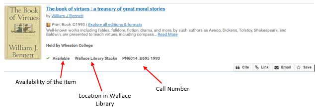 "Screenshot of a book record in the catalog. The book listed is ""The book of virtues: a treasury of great moral stories"" by William J. Bennett. The availability of the item is called out and indicates that the book is available for checkout. The location of the book in Wallace Library is in the Wallace Library Stacks. The call number to locate the book on the shelf is PN6014 .B695 1993. We will use this information to find the book on the shelf."