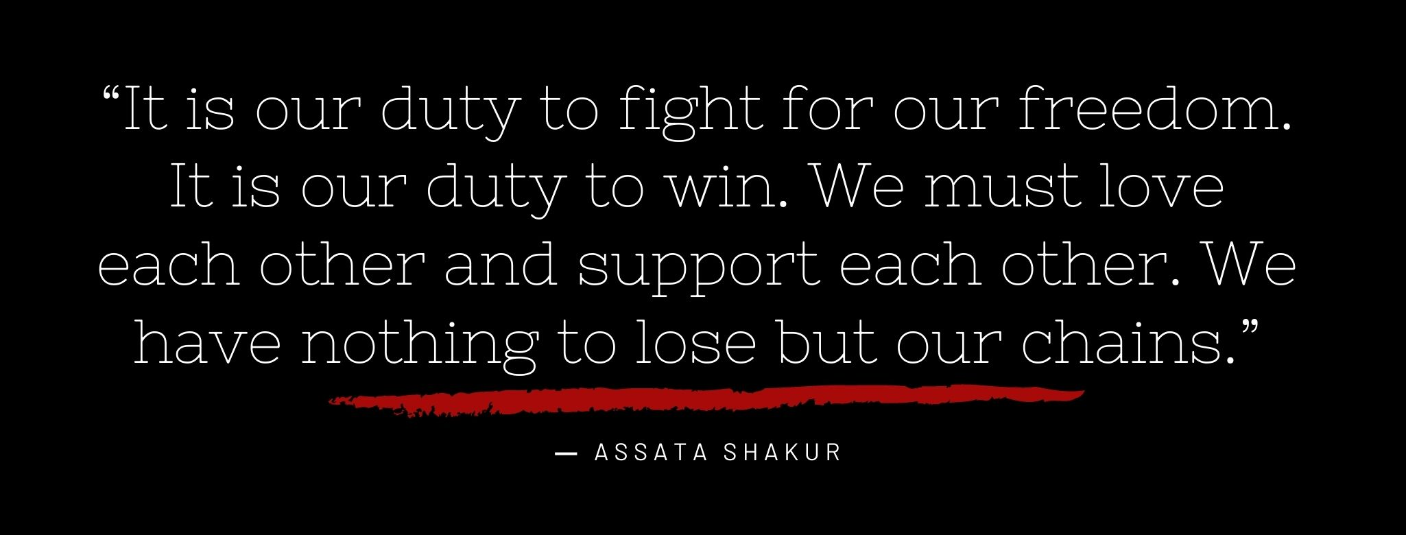 """It is our duty to fight for our freedom. It is our duty to win. We must love each other and support each other. We have nothing to lose but our chains."""