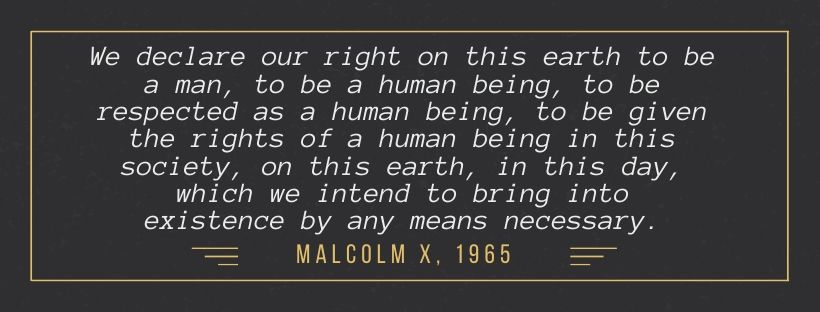 We declare our right on this earth to be a man, to be a human being, to be respected as a human being, to be given the rights of a human being in this society, on this earth, in this day, which we intend to bring into existence by any means necessary. Malcolm X, 1965