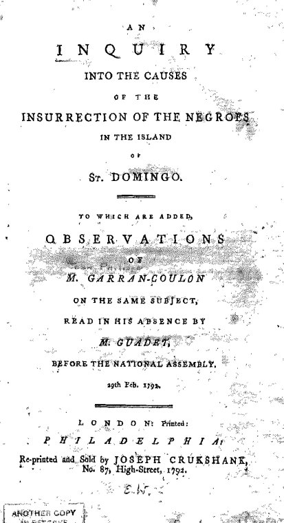 An inquiry into the causes of the insurrection of the Negroes in the island of St. Domingo : to which are added, observations of M. Garran-Coulon on the same subject, read in his absence by M. Guadet, before the National Assembly, 29th Feb. 1792