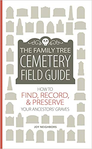 The Family Tree Cemetery Field Guide: How to Find, Record, & Preserve Your Ancestors' Graves