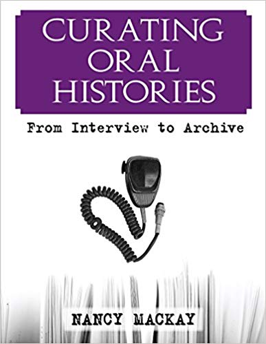 Curating Oral Histories: From Interview to Archive by Nancy MacKay