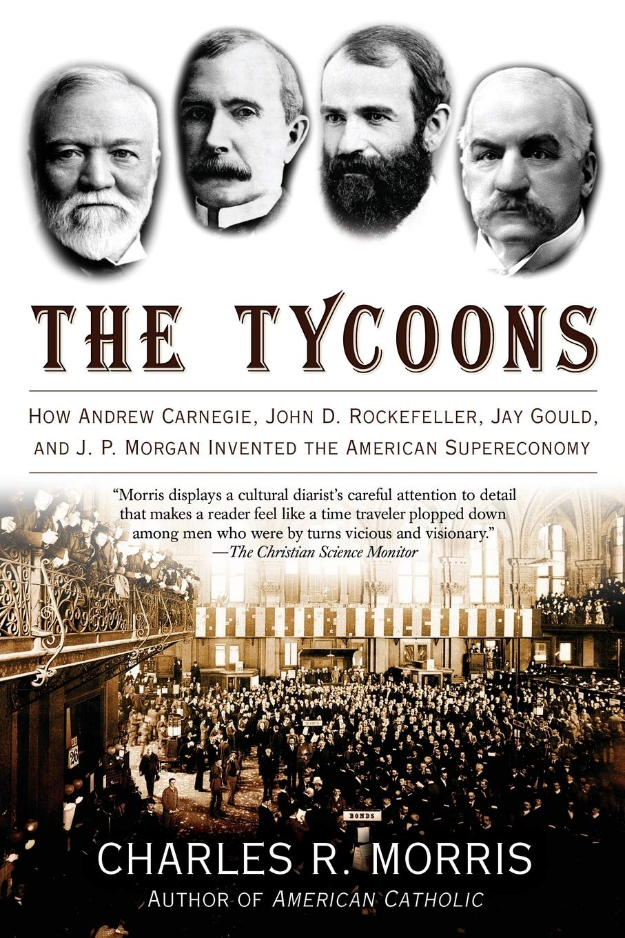 The Tycoons: How Andrew Carnegie, John D. Rockefeller, Jay Gould, and J.P. Morgan Invented the American Supereconomy