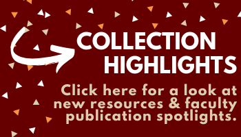 Collection Highlights: Click here for a look at new resources & faculty publication spotlights.
