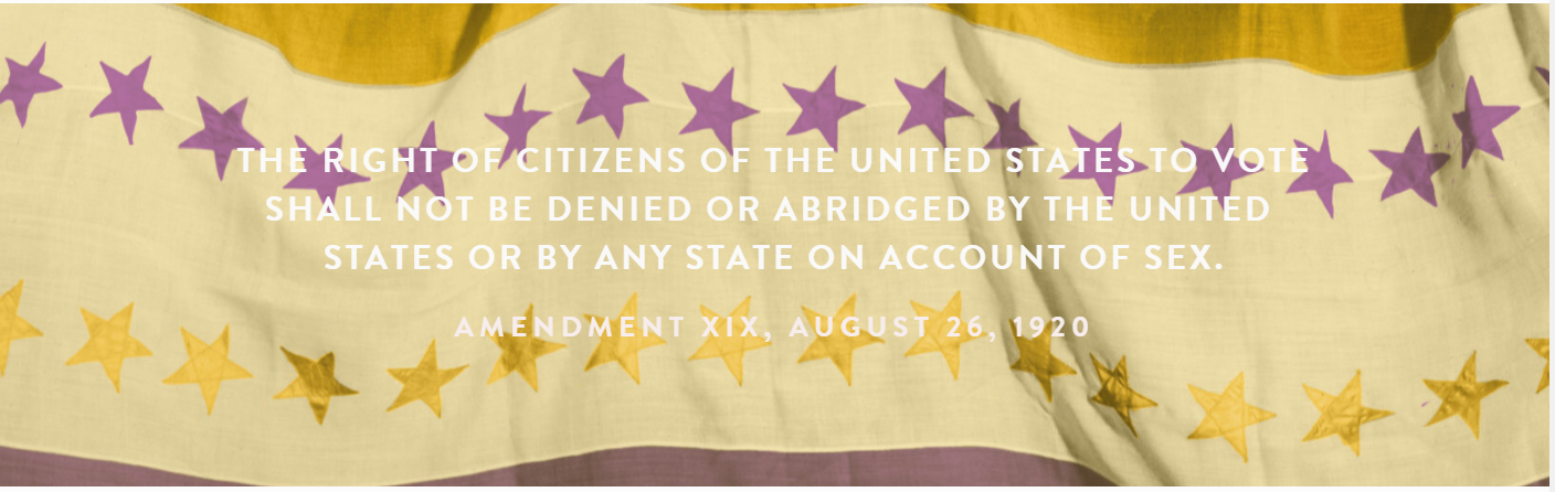 Gold, white, and purple striped flag with purple and gold stars. White text: The right of citizens of the United States to vote shall not be denied or abridged by the United States or by any state on account of sex. Amendment XIX, August 26, 1920.