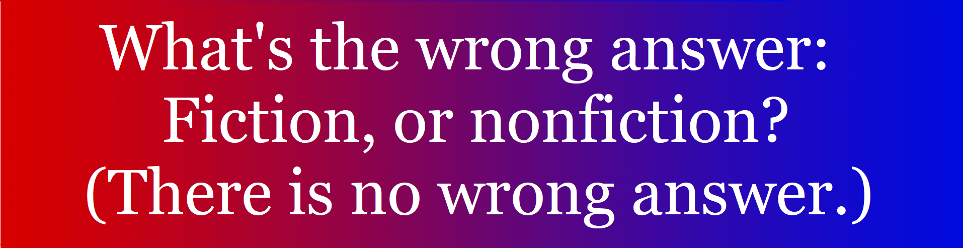 Red and blue ombre banner with text: What's the wrong answer: Fiction, or nonfiction? (There is no wrong answer.)