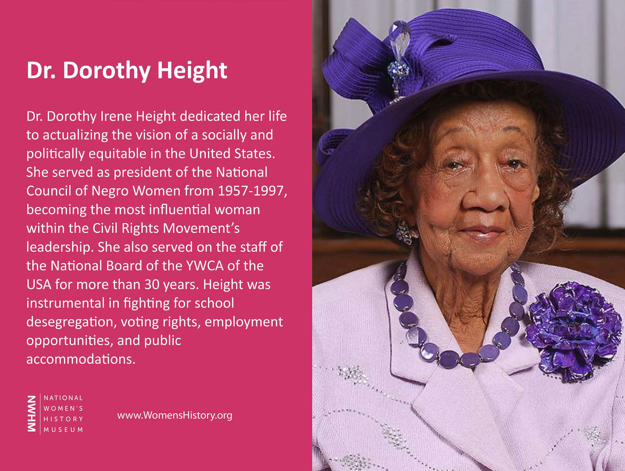 Dr. Dorothy Irene Height dedicated her life to actualizing the vision of a socially and politically equitable in the United States. She served as president of the National Council of Negro Women from 1957 - 1997, becoming the most influential woman within the Civil Rights Movement's leadership. She also served on the staff of the National Board of the YWCA of the USA for more than 30 years. Height was instrumental in fighting for school desegregation, voting rights, employment opportunities, and public accommodations.