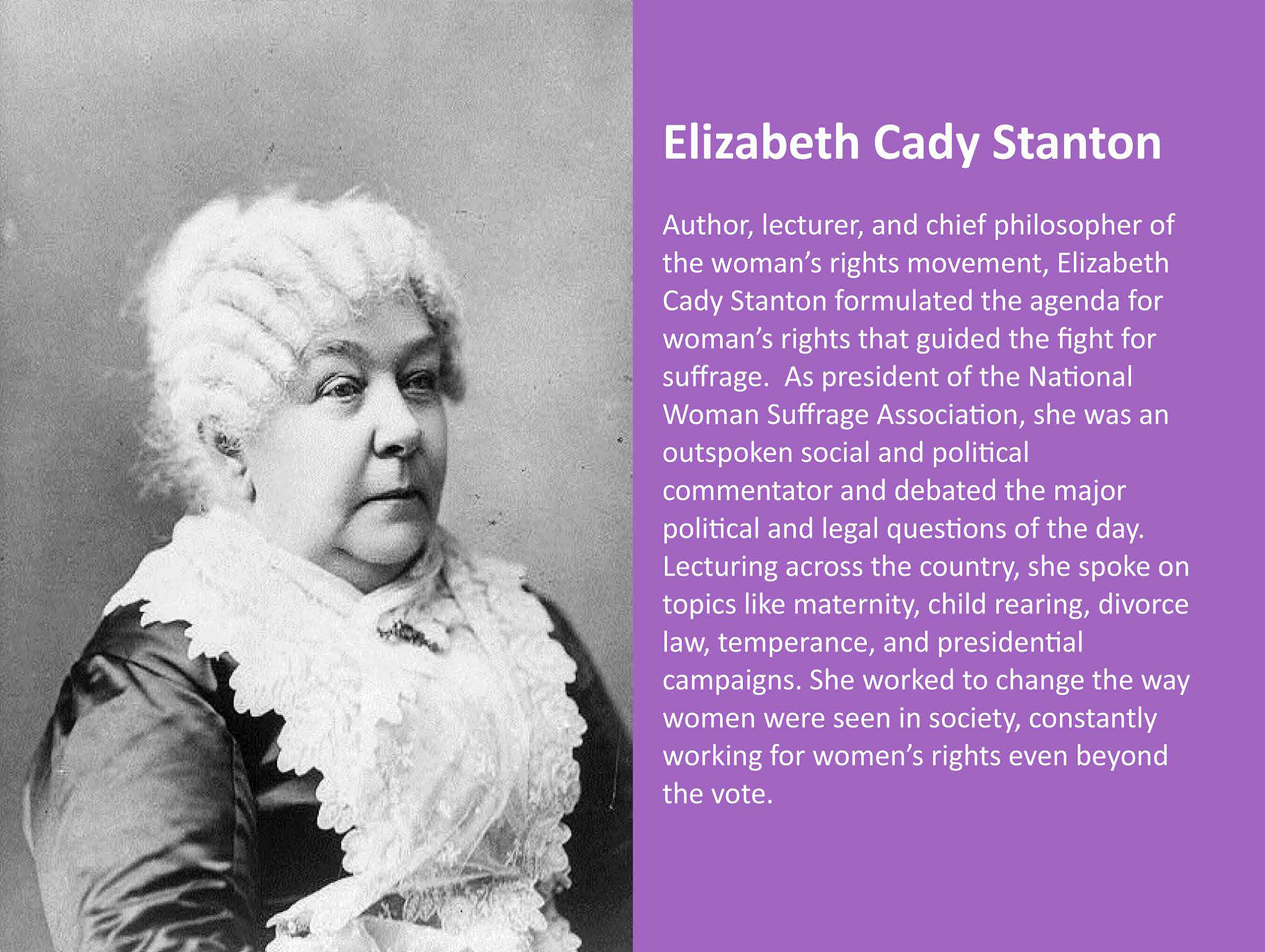 Author, lecturer, and chief philosopher of the woman's rights movement, Elizabeth Cady Stanton formulated the agenda for woman's rights that guided the fight for suffrage. As president of the National Woman Suffrage Association, she was an outspoken social and political commentator and debated the major political and legal questions of the day. Lecturing across the country, she spoke on topics like maternity, child rearing, divorce law, temperance, and presidential campaigns. She worked to change the way women were seen in society, constantly working for women's rights even beyond the vote.