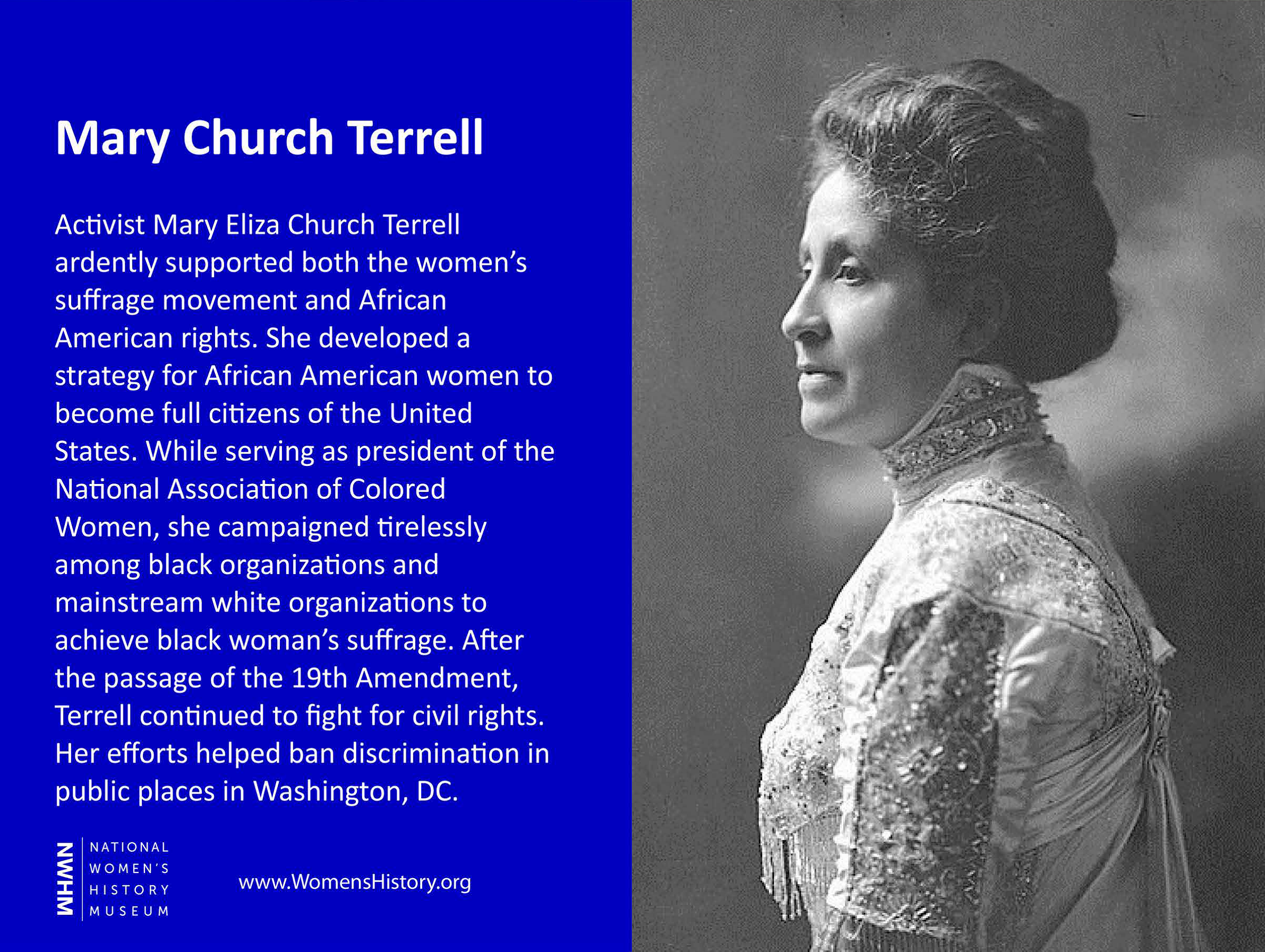 Activist Mary Eliza Church Terrell ardently supported both the women's suffrage movement and African American rights. She developed a strategy for African American women to become full citizens of the United States. While serving as president of the National Association of Colored Women, she campaigned tirelessly among black organizations and mainstream white organizations to achieve black woman's suffrage. After the passage of the 19th Amendment, Terrell continued to fight for civil rights. Her efforts helped ban discrimination in public places in Washington, DC.
