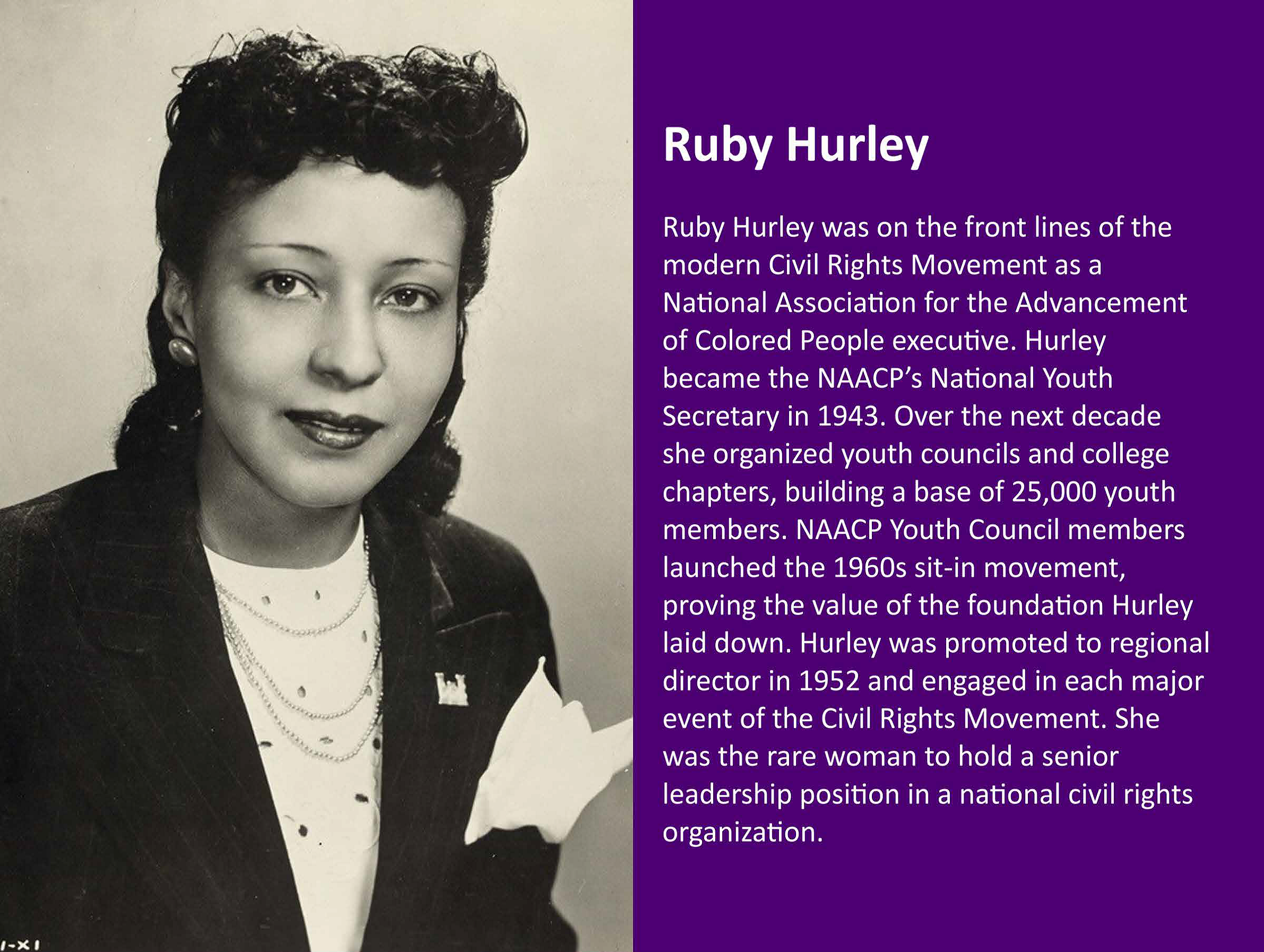 Ruby Hurley was on the front lines of the modern Civil Rights Movement as a National Association for the Advancement of Colored People executive. Hurley became the NAACP's National Youth Secretary in 1943. Over the next decade she organized youth councils and college chapters, building a base of 25,000 youth members. NAACP Youth Council members launched the 1960s sit-in movement, proving the value of the foundation Hurley laid down. Hurley was promoted to regional director in 1952 and engaged in each major even of the Civil Rights Movement. She was the rare woman to hold a senior leadership position in a national civil rights organization.