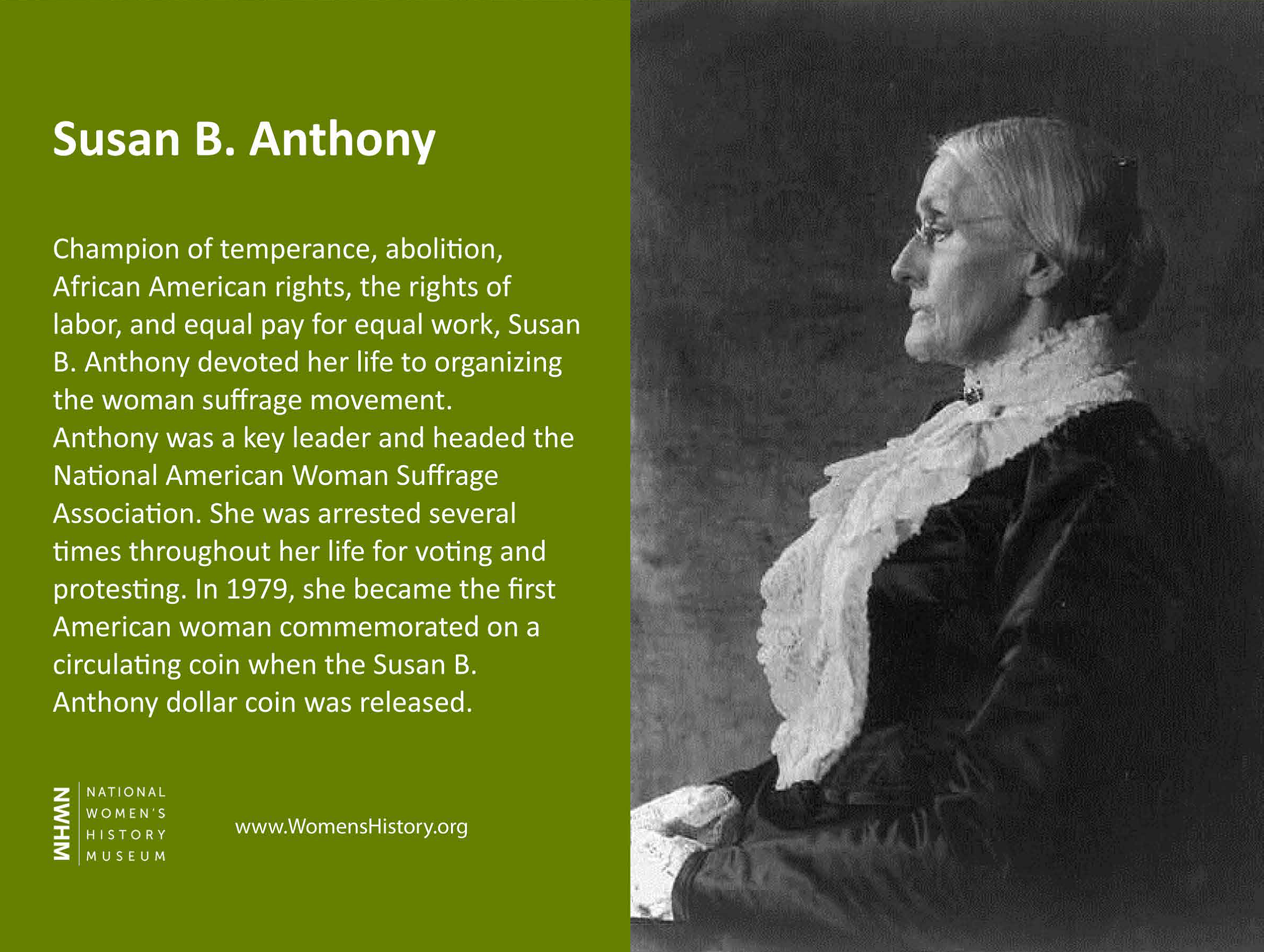 Champion of temperance, abolition, African American rights, the rights of labor, and equal pay for equal work, Susan B. Anthony devoted  her life to organizing the woman suffrage movement. Anthony was a key leader and headed the National American Woman Suffrage Association. She was arrested several times throughout her life for voting and protesting. In 1979, she became the first American woman commemorated on a circulating coin when the Susan B. Anthony dollar coin was released.