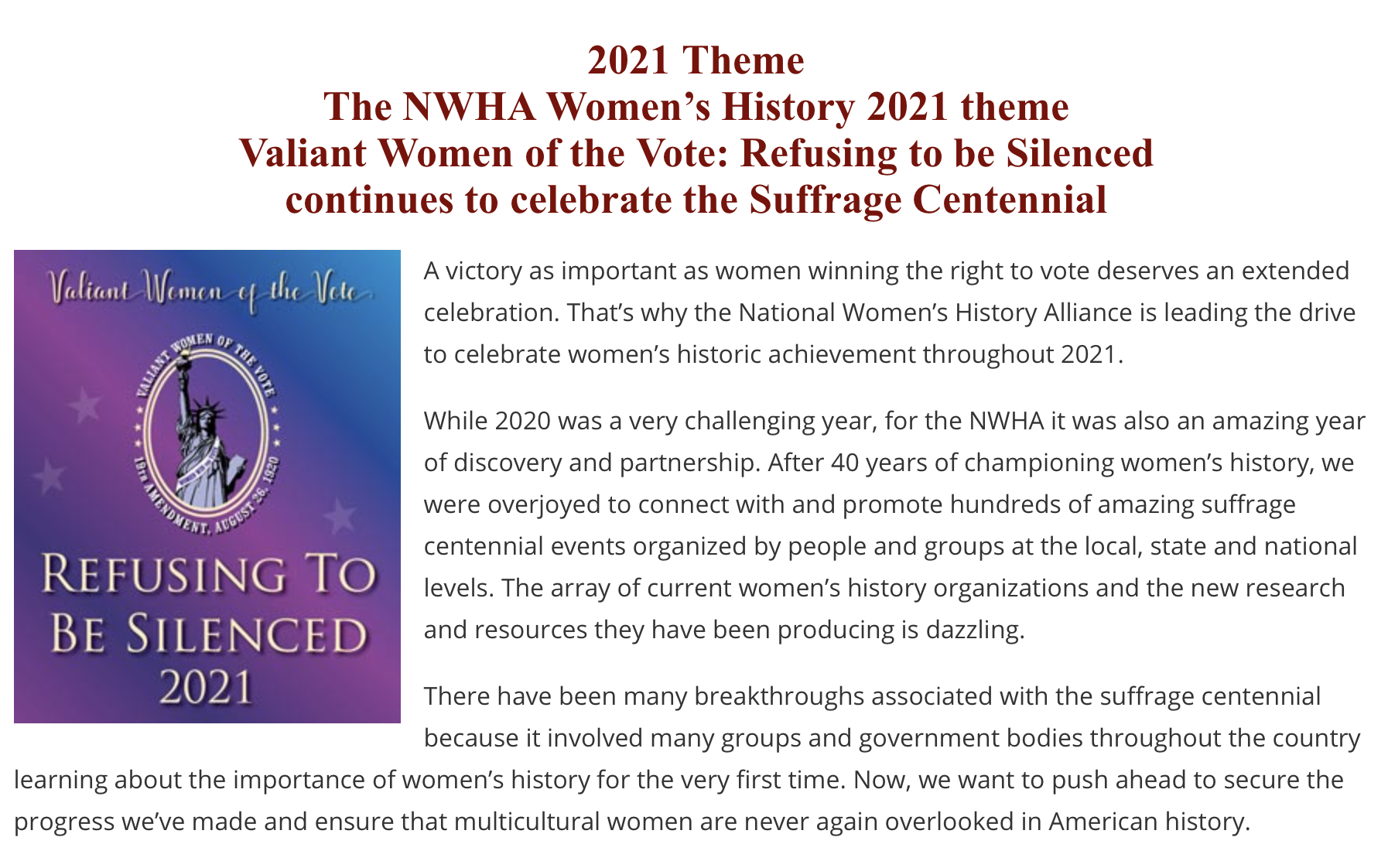 2021 Theme The NWHA Women's History 2021 theme Valiant Women of the Vote: Refusing to be Silenced continues to celebrate the Suffrage Centennial. A victory as important as women winning the right to vote deserves an extended celebration. That's why the National Women's History Alliance is leading the drive to celebrate women's historic achievement throughout 2021. While 2020 was a very challenging year, for the NWHA it was also an amazing year of discovery and partnership. After 40 years of championing women's history, we were overjoyed to connect with and promote hundreds of amazing suffrage centennial events organized by people and groups at the local, state and national levels. The array of current women's history organizations and the new research and resources they have been producing is dazzling. There have been many breakthroughs associated with the suffrage centennial because it involved many groups and government bodies throughout the country learning about the importance of women's history for the very first time. Now, we want to push ahead to secure the progress we've made and ensure that multicultural women are never again overlooked in American history.