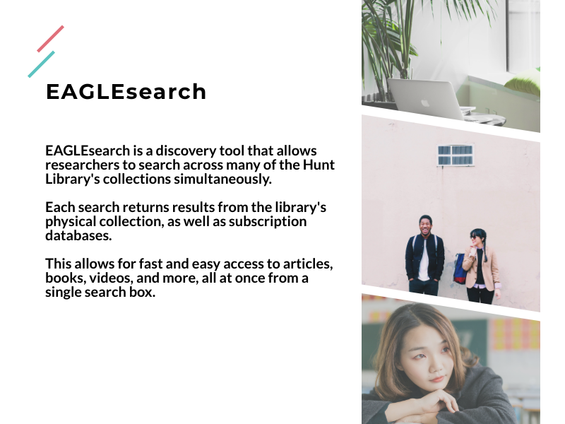 EAGLEsearch is a discovery tool that allows researchers to search across many of the Hunt Library's collections simultaneously.   Each search returns results from the library's physical collection, as well as subscription databases.   This allows for fast and easy access to articles, books, videos, and more, all at once from a single search box.