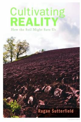Cultivating Reality : How the Soil Might Save Us