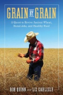 Grain by Grain : A Quest to Revive Ancient Wheat, Rural Jobs, and Healthy Food