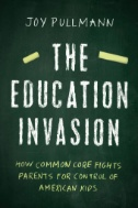 The Education Invasion : How Common Core Fights Parents for Control of American Kids