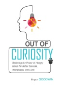 Out of Curiosity : Restoring the Power of Hungry Minds for Better Schools, Workplaces, and Lives