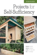 Step-by-step Projects for Self-sufficiency : Grow Edibles, Raise Animals, Live off the Grid, Do It Yourself