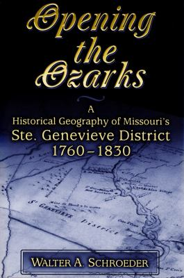 Opening the Ozarks: A Historical Geography of Missouri's Ste. Genevieve District, 1760-1830 cover
