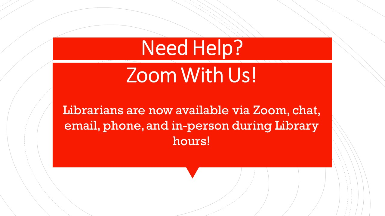 Need Help? Zoom With Us! Librarians are now available via Zoom, chat, email, phone, and in-person during Library hours!