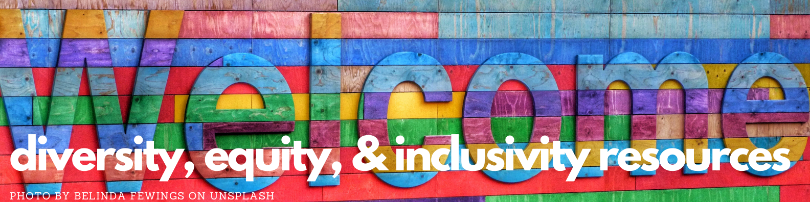 Welcome to diversity, equity, and inclusivity resources guide. Image of multi-color welcome sign by Belinda Fewings on Unsplash