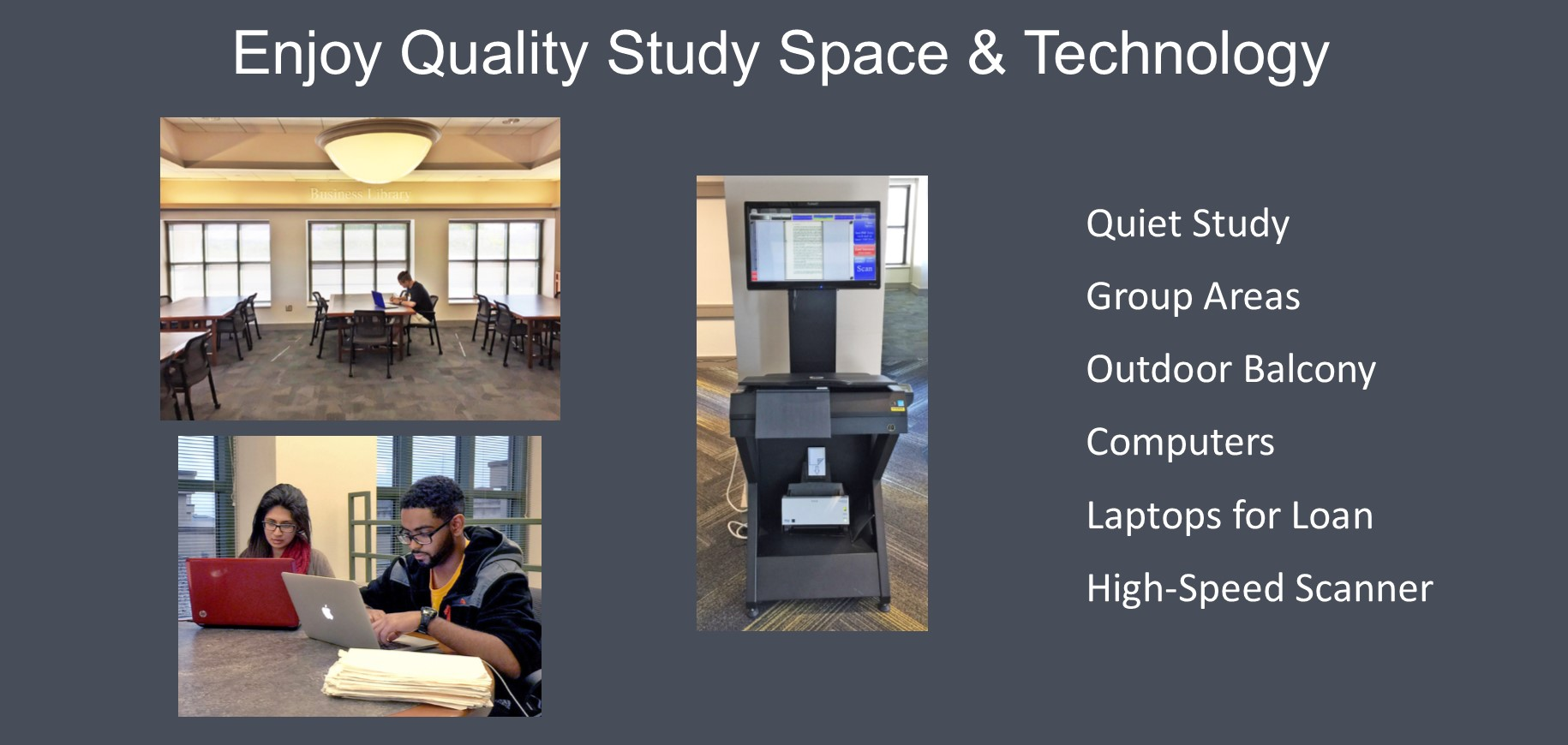 Enjoy quiet and group study areas, borrow laptops, use our high-speed scanner, and more.