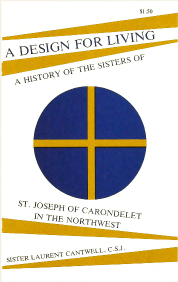 A Design for Living: A History of the Sisters of St. Joseph of Carondelet in the Northwest by Sister Laurent Cantwell
