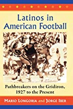 Latinos in American football : pathbreakers on the gridiron, 1927 to the present by Mario Longoria