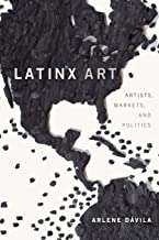 Latinx art : artists, markets, politics by  Arlene M. Dávila