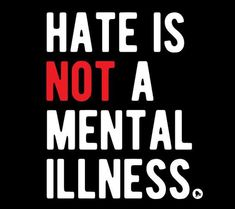 Hate is not a mental illness.