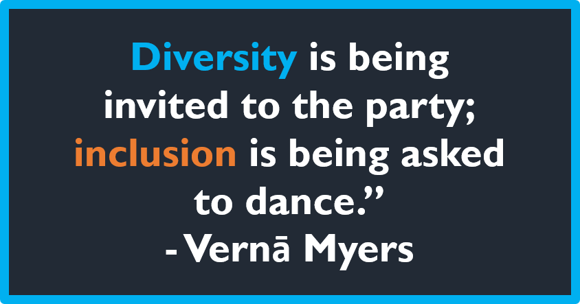 Diversity is being invited to the party; inclusion is being asked to dance. - Verna Myers