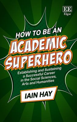 How to be an academic superhero : establishing and sustaining a successful career in the social sciences, arts and humanities link to book