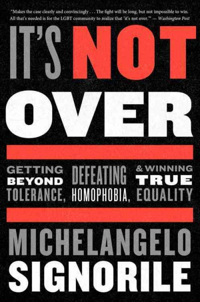 It's not over : getting beyond tolerance, defeating homophobia, and winning true equality