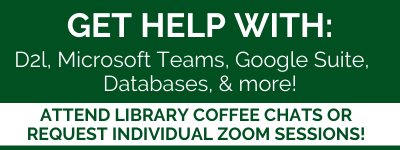 GET HELP WITH:  D2l, Microsoft Teams, Google Suite,  Databases, & more! Attend Library coffee chats or request individual Zoom sessions!