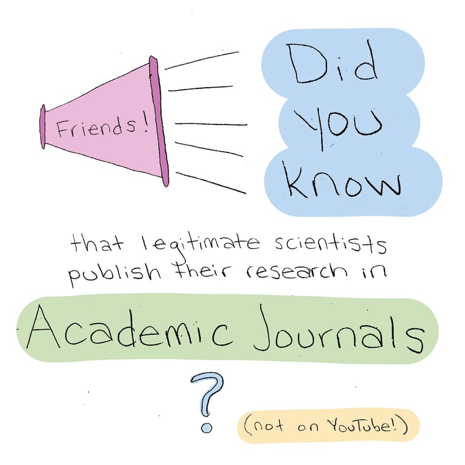 Friends! Did you know that legitimate scientists publish their research in academic journals? (not on YouTube)