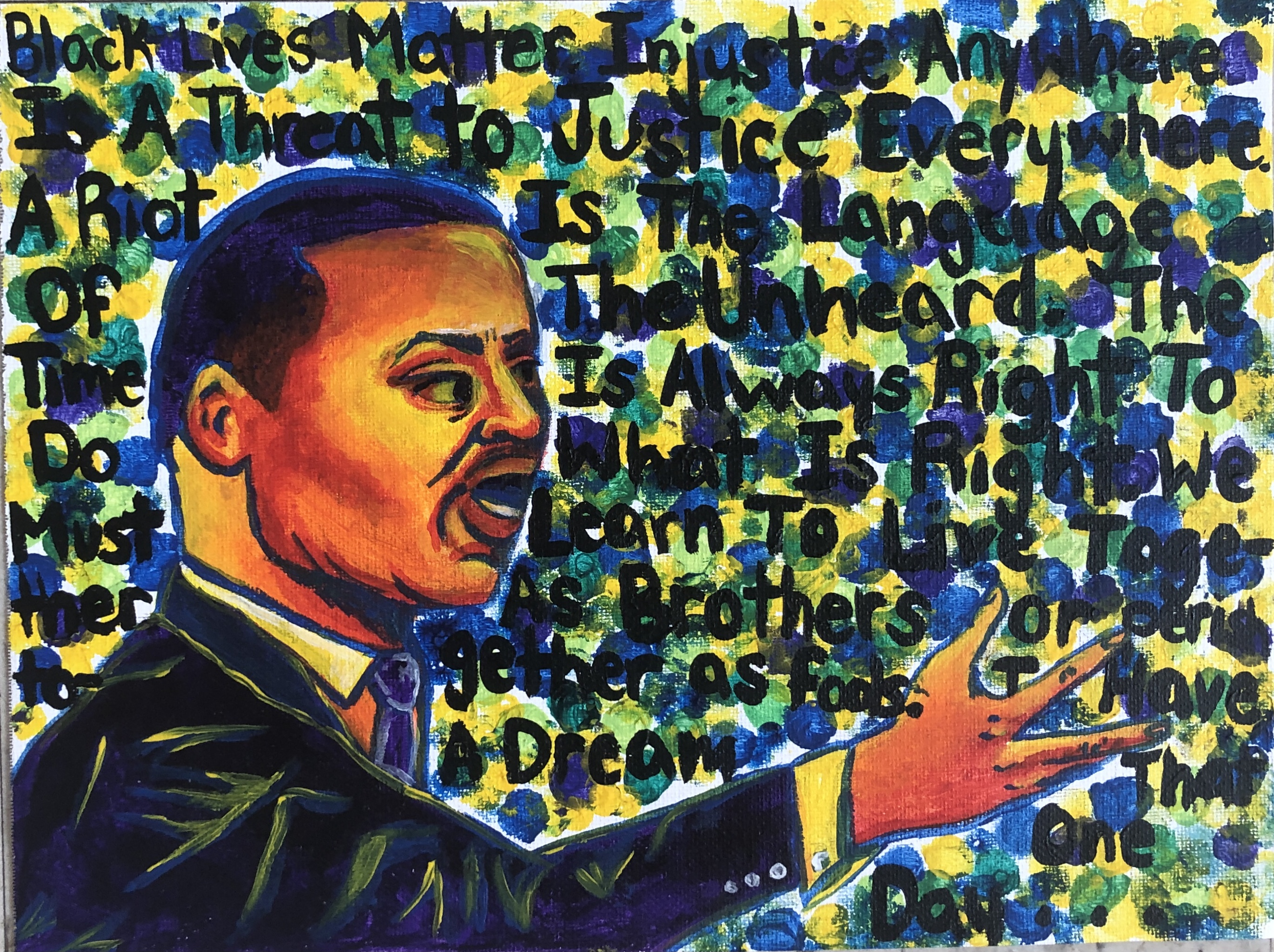 """Hand created image of Martin Luther King, Jr. orating with colorful background and text: """"Black Lives Matters Injustice Anywhere is a Threat To Justice Everywhere. A Riot is the Language of the Unheard.  The Time is Always Right to do What is Right. We Must Learn to Live Together as Brothers or Perish Together as Fools.  I Have a Dream that One Day..."""""""