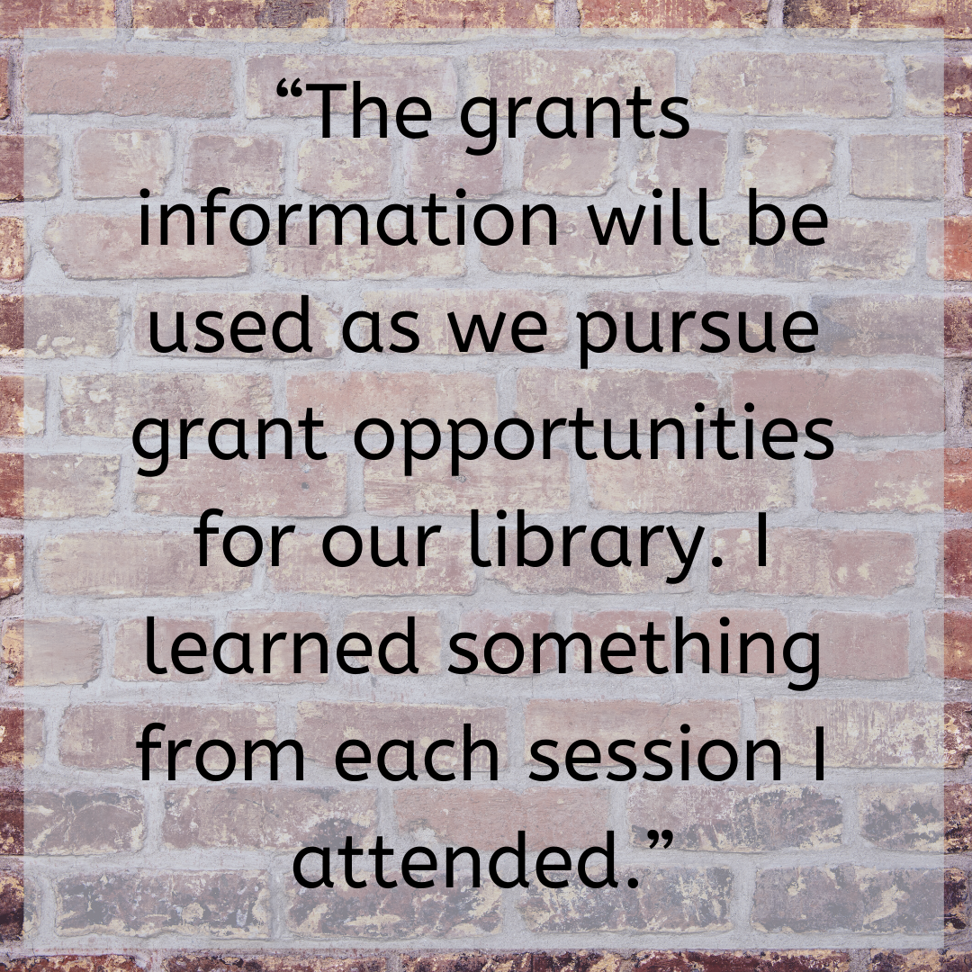 """""""The grants information will be used as we pursue grant opportunities for our library. I learned something from each session I attended."""""""