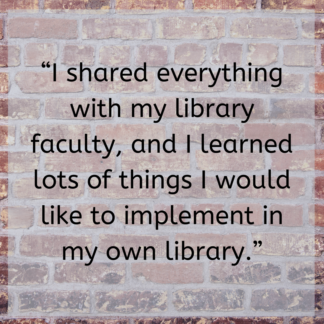 """""""I shared everything with my library faculty, and I learned lots of things I would like to implement in my own library."""""""