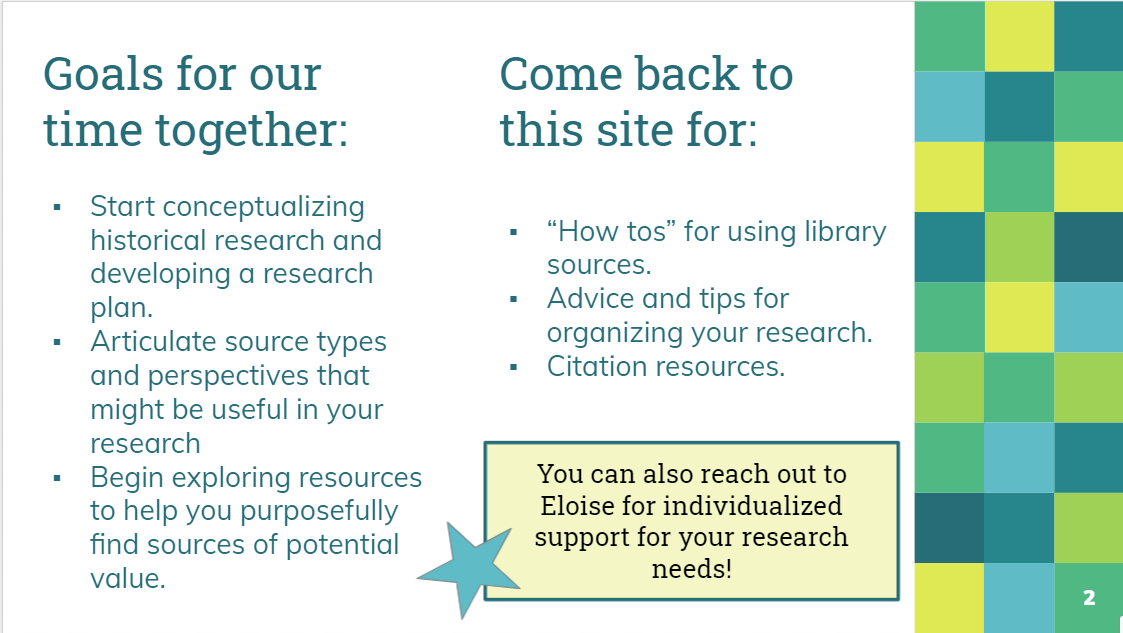 """Goals for today: Start conceptualizing historical research and developing a research plan. Articulate source types and perspectives that might be useful in your research Begin exploring resources to help you purposefully find sources of potential value. Come back to this site for: """"How tos"""" for using library sources. Advice and tips for organizing your research. Citation resources."""