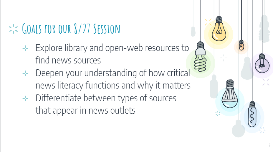 Goals for out 8/27 session: Explore library and open-web resources to find news sources Deepen your understanding of how critical news literacy functions and why it matters Differentiate between types of sources that appear in news outlets