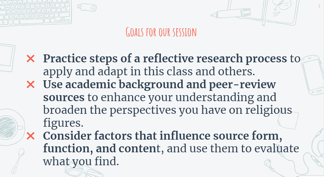 Goals for our session: Practice steps of a reflective research process to apply and adapt in this class and others. Use academic background and peer-review sources to enhance your understanding and broaden the perspectives you have on religious figures. Consider factors that influence source form, function, and content, and use them to evaluate what you find.