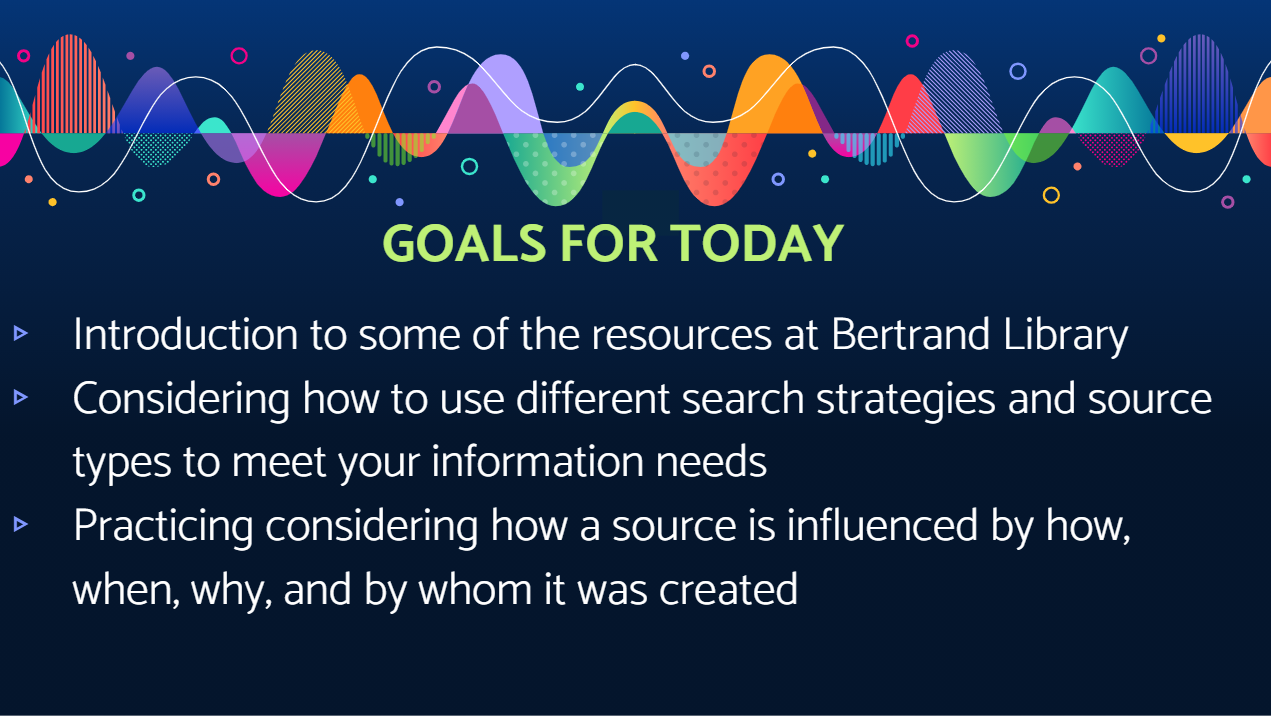 Goals for today: Introduction to some of the resources at Bertrand Library  Considering how to use different search strategies and source types to meet your information needs  Practicing considering how a source is influenced by how, when, why, and by whom it was created
