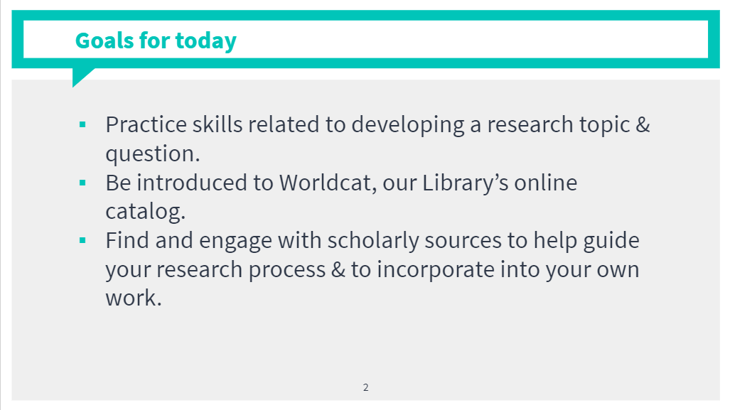 Practice skills related to developing a research topic & question. Be introduced to Worldcat, our Library's online catalog. Find and engage with scholarly sources to help guide your research process & to incorporate into your own work.
