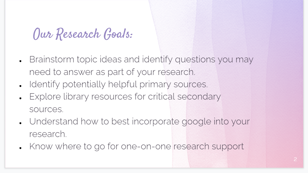 Brainstorm topic ideas and identify questions you may need to answer as part of your research. Identify potentially helpful primary sources. Explore library resources for critical secondary sources. Understand how to best incorporate google into your research. Know where to go for one-on-one research support