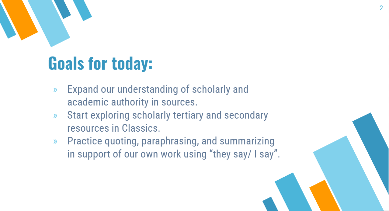 """Goals for Today: Expand our understanding of scholarly and academic authority in sources. Start exploring scholarly tertiary and secondary resources in Classics. Practice quoting, paraphrasing, and summarizing in support of our own work using """"they say/ I say""""."""